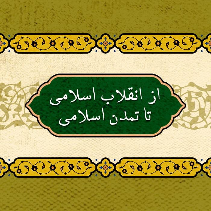 از انقلاب اسلامی تا تمدن اسلامی